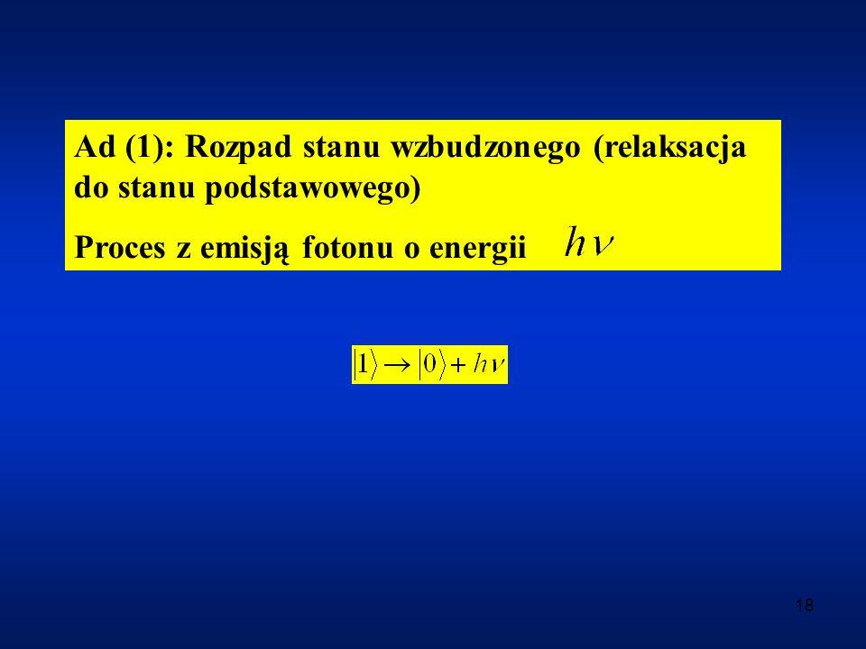18 Ad (1): Rozpad stanu wzbudzonego (relaksacja do stanu podstawowego) Proces z emisją fotonu o energii