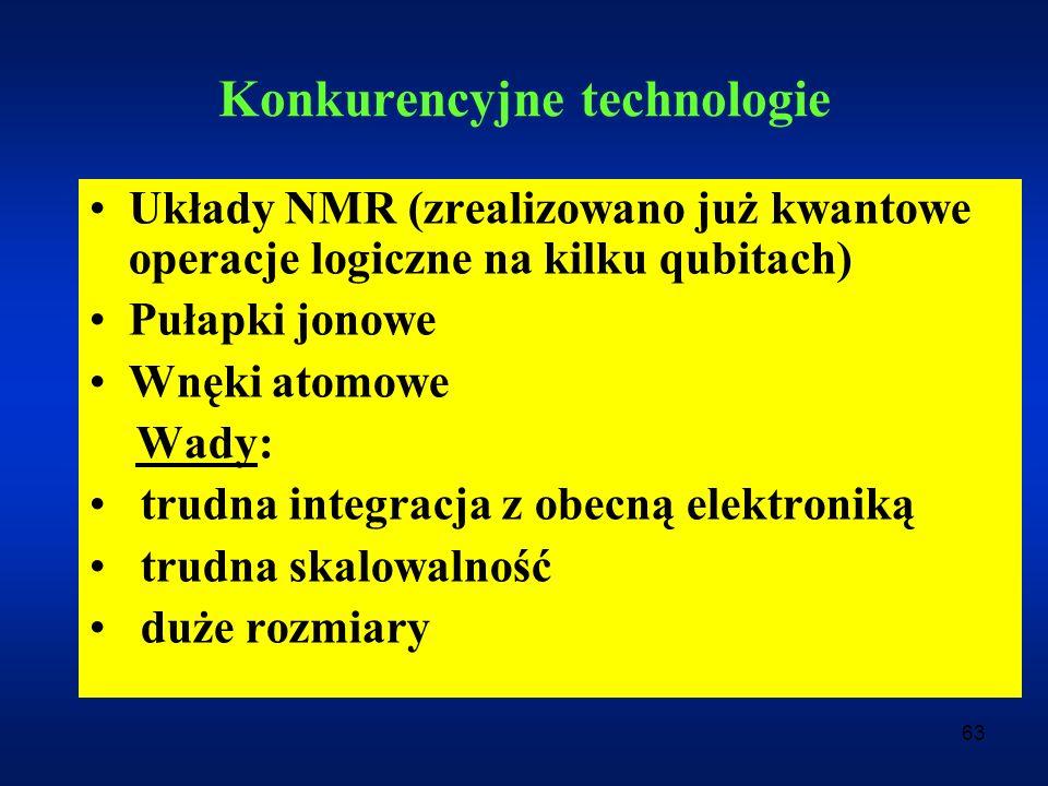63 Konkurencyjne technologie Układy NMR (zrealizowano już kwantowe operacje logiczne na kilku qubitach) Pułapki jonowe Wnęki atomowe Wady: trudna inte