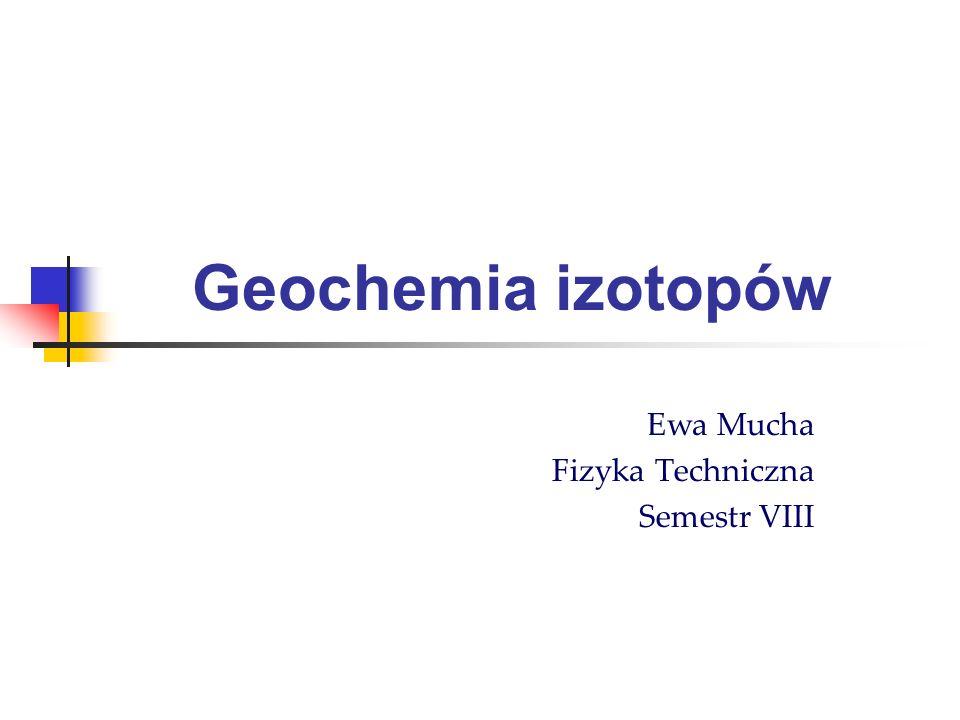 Geochemia izotopów Ewa Mucha Fizyka Techniczna Semestr VIII