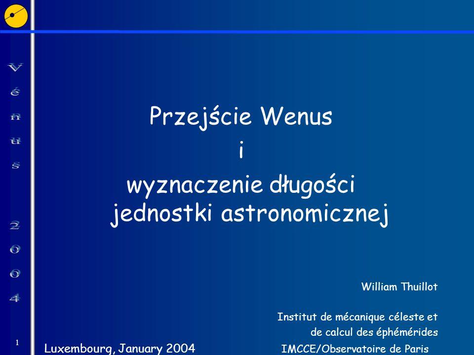 1 Przejście Wenus i wyznaczenie długości jednostki astronomicznej William Thuillot Institut de mécanique céleste et de calcul des éphémérides Luxembou