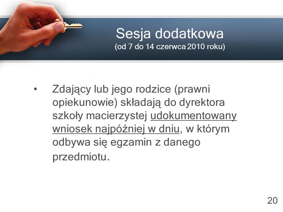 20 Sesja dodatkowa (od 7 do 14 czerwca 2010 roku) Zdający lub jego rodzice (prawni opiekunowie) składają do dyrektora szkoły macierzystej udokumentowa