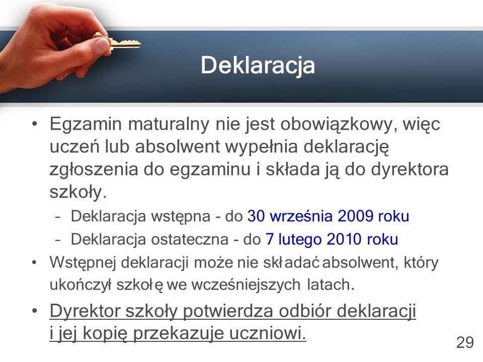29 Deklaracja Egzamin maturalny nie jest obowiązkowy, więc uczeń lub absolwent wypełnia deklarację zgłoszenia do egzaminu i składa ją do dyrektora szk