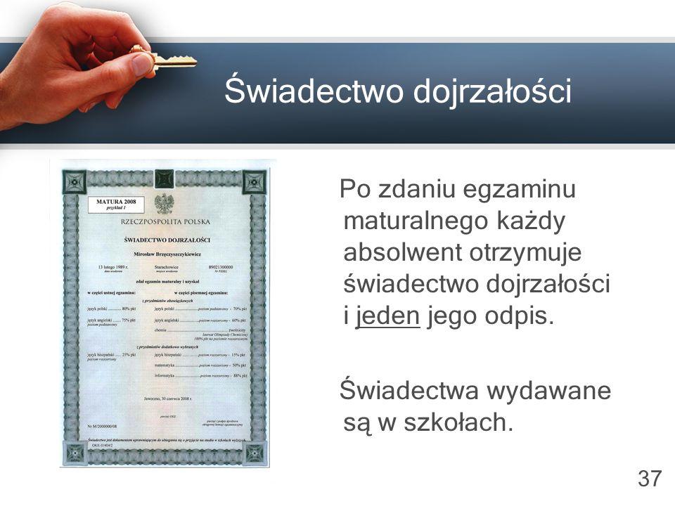 37 Świadectwo dojrzałości Po zdaniu egzaminu maturalnego każdy absolwent otrzymuje świadectwo dojrzałości i jeden jego odpis. Świadectwa wydawane są w