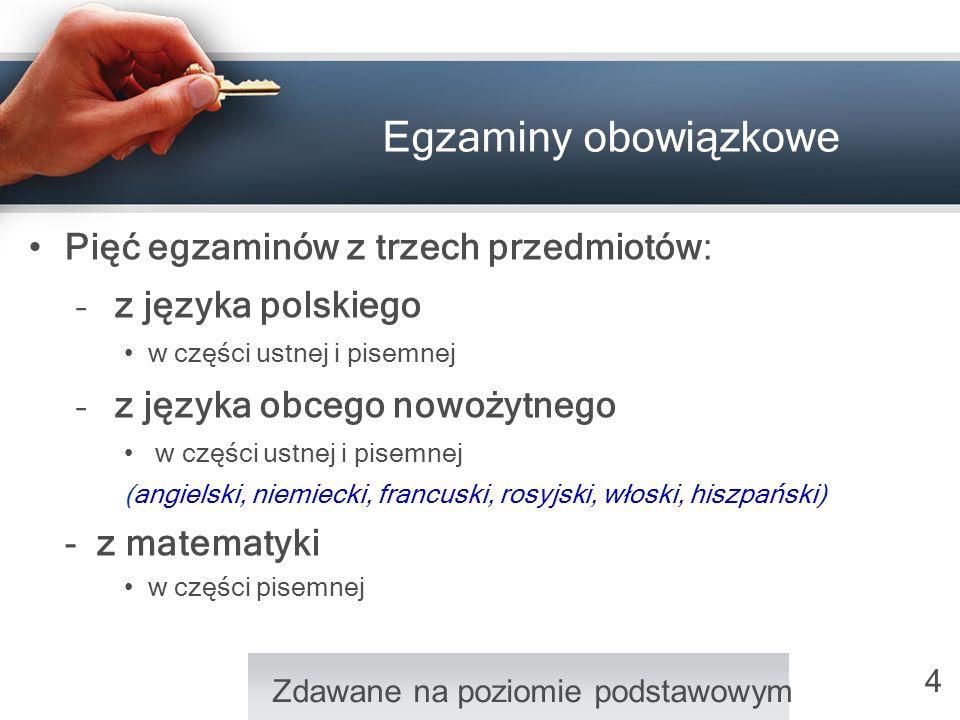 4 Egzaminy obowiązkowe Pięć egzaminów z trzech przedmiotów: – z języka polskiego w części ustnej i pisemnej – z języka obcego nowożytnego w części ust