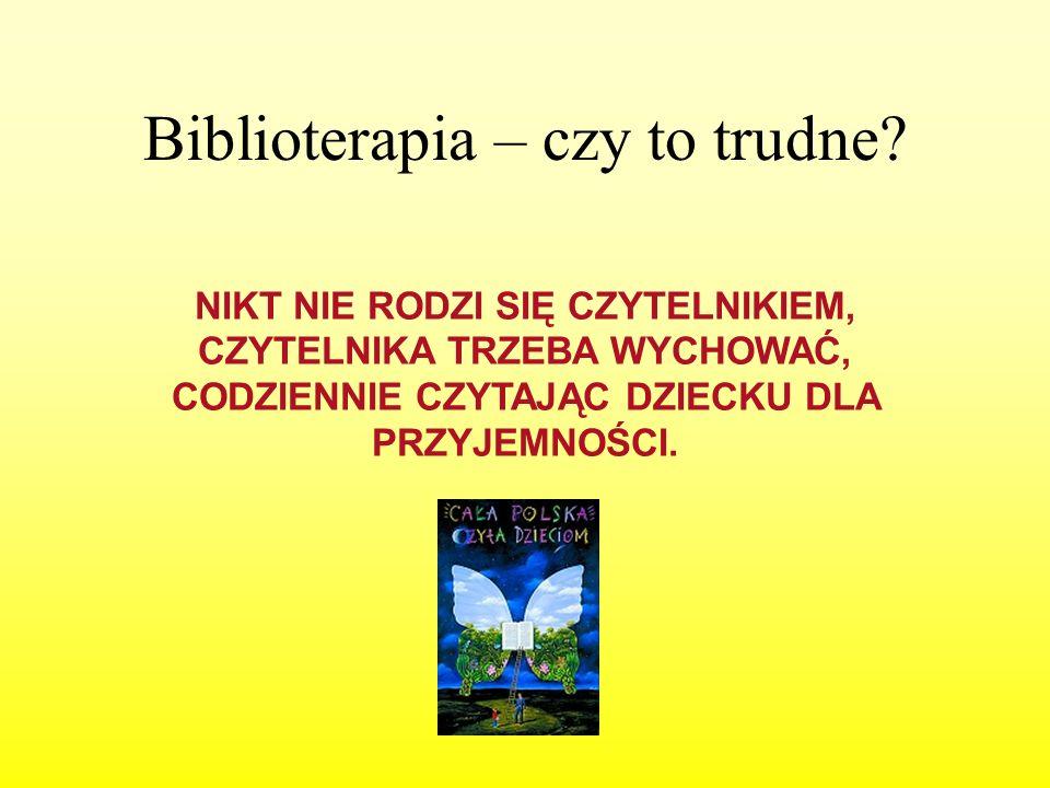 Biblioterapia – czy to trudne? NIKT NIE RODZI SIĘ CZYTELNIKIEM, CZYTELNIKA TRZEBA WYCHOWAĆ, CODZIENNIE CZYTAJĄC DZIECKU DLA PRZYJEMNOŚCI.