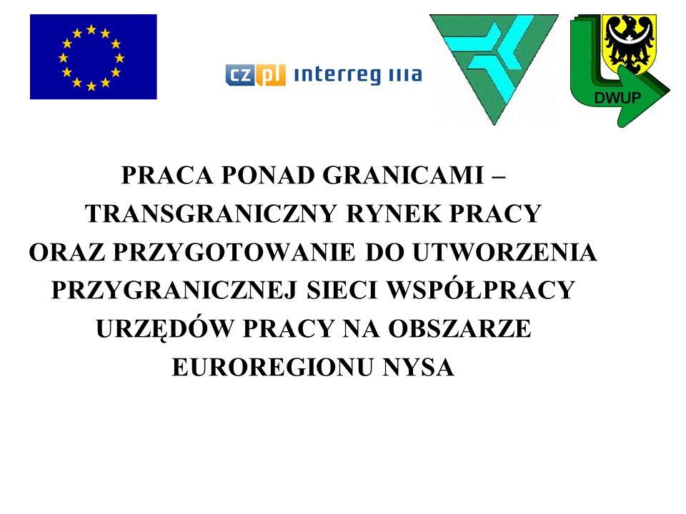 PROJEKT PRACA PONAD GRANICAMI – TRANSGRANICZNY RYNEK PRACY ORAZ PRZYGOTOWANIE DO UTWORZENIA PRZYGRANICZNEJ SIECI WSPÓŁPRACY URZĘDÓW PRACY NA OBSZARZE EUROREGIONU NYSA jest współfinansowany ze środków Unii Europejskiej – Europejskiego Funduszu Rozwoju Regionalnego w ramach Programu Inicjatywy Wspólnotowej INTERREG IIIA Czechy – Polska 2004 – 2006 Działanie 2.2 Wspieranie Inicjatyw Lokalnych - Fundusz Mikroprojektów Euroregionu Nysa, budżetu państwa oraz budżetu Województwa Dolnośląskiego