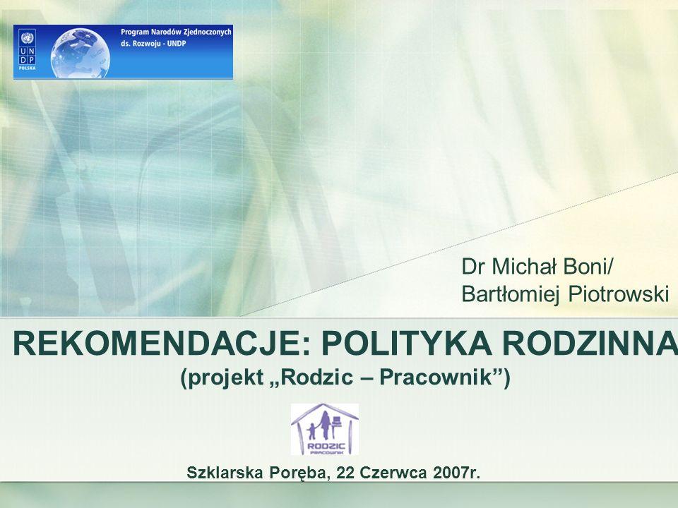 REKOMENDACJE: POLITYKA RODZINNA (projekt Rodzic – Pracownik) Szklarska Poręba, 22 Czerwca 2007r. Dr Michał Boni/ Bartłomiej Piotrowski