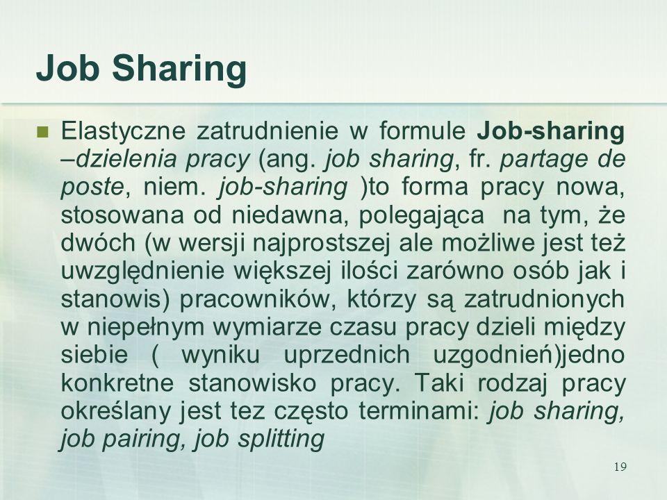 19 Elastyczne zatrudnienie w formule Job-sharing –dzielenia pracy (ang. job sharing, fr. partage de poste, niem. job-sharing )to forma pracy nowa, sto