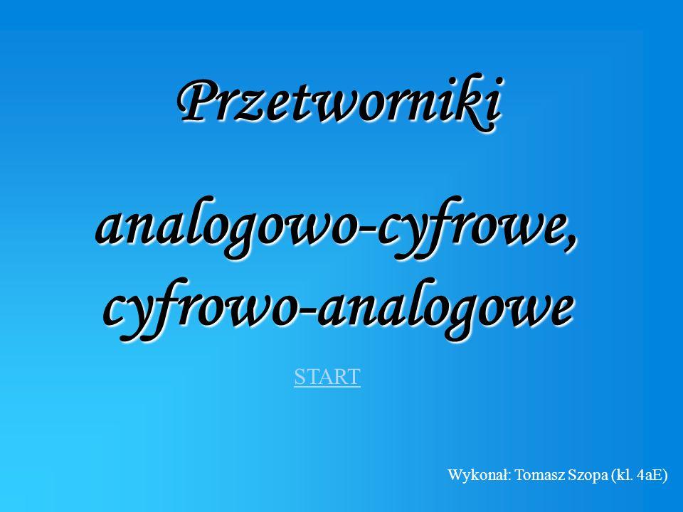 Przetworniki analogowo-cyfrowe, cyfrowo-analogowe START Wykonał: Tomasz Szopa (kl. 4aE)