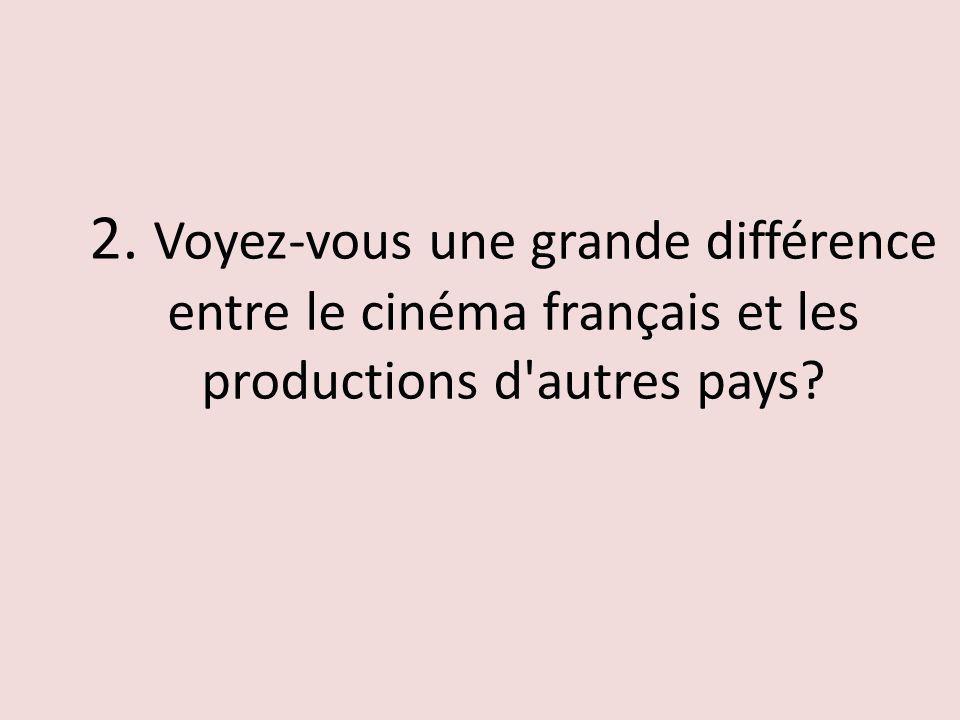 2. Voyez-vous une grande différence entre le cinéma français et les productions d'autres pays?