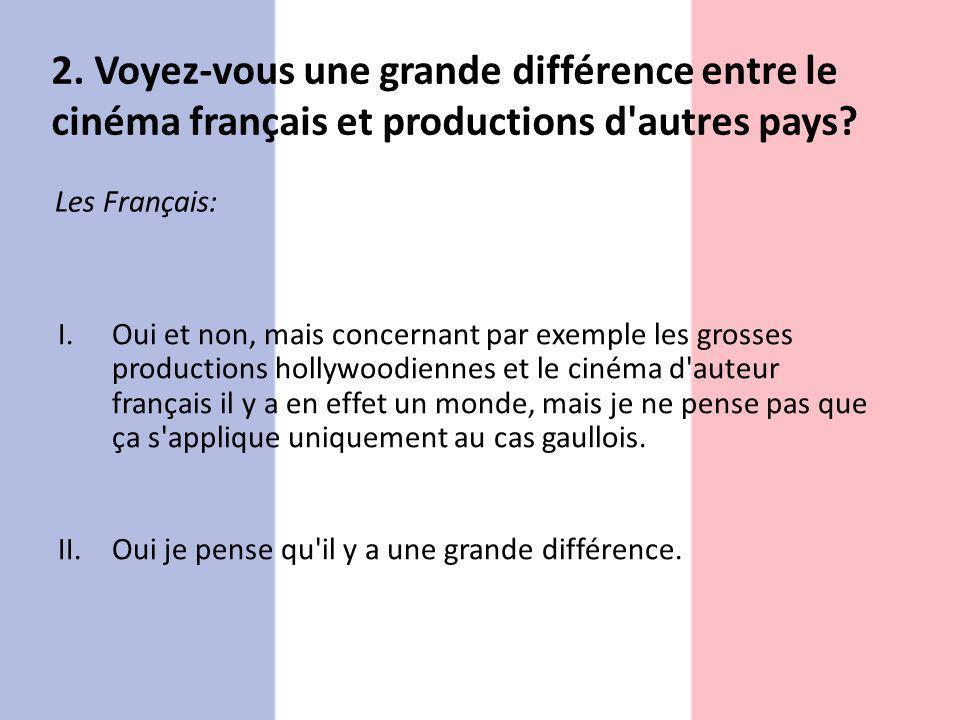 2. Voyez-vous une grande différence entre le cinéma français et productions d'autres pays? Les Français: I.Oui et non, mais concernant par exemple les