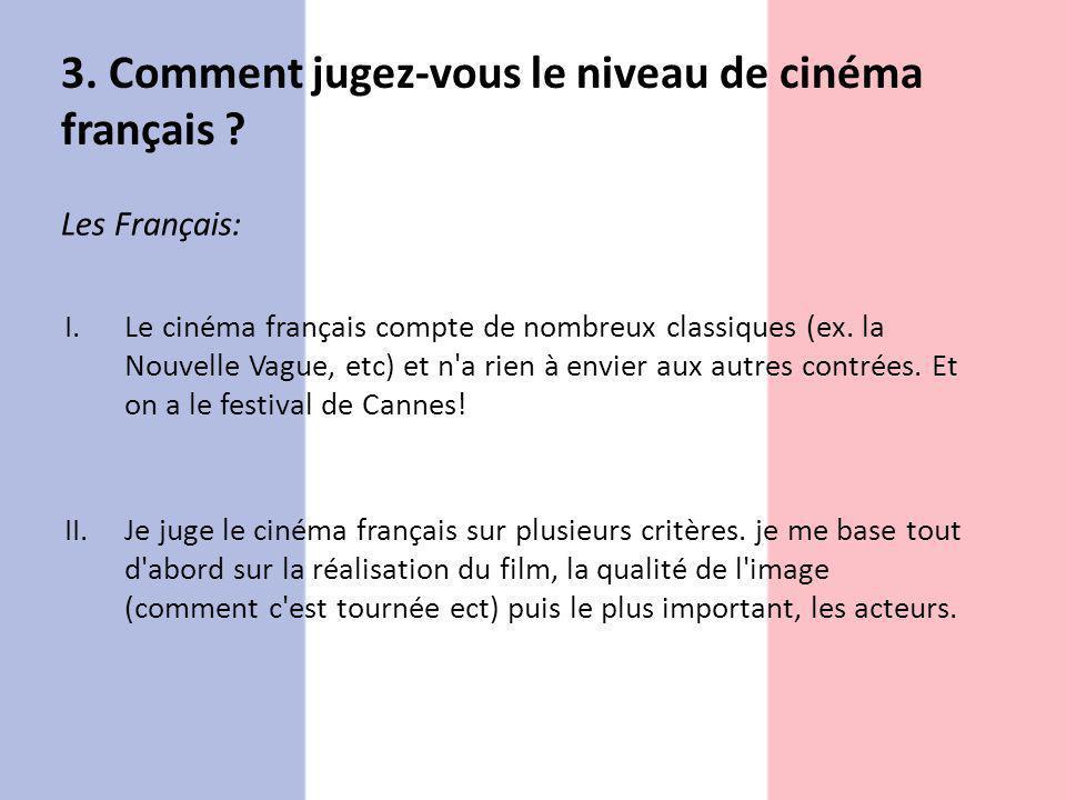 3. Comment jugez-vous le niveau de cinéma français ? Les Français: I.Le cinéma français compte de nombreux classiques (ex. la Nouvelle Vague, etc) et