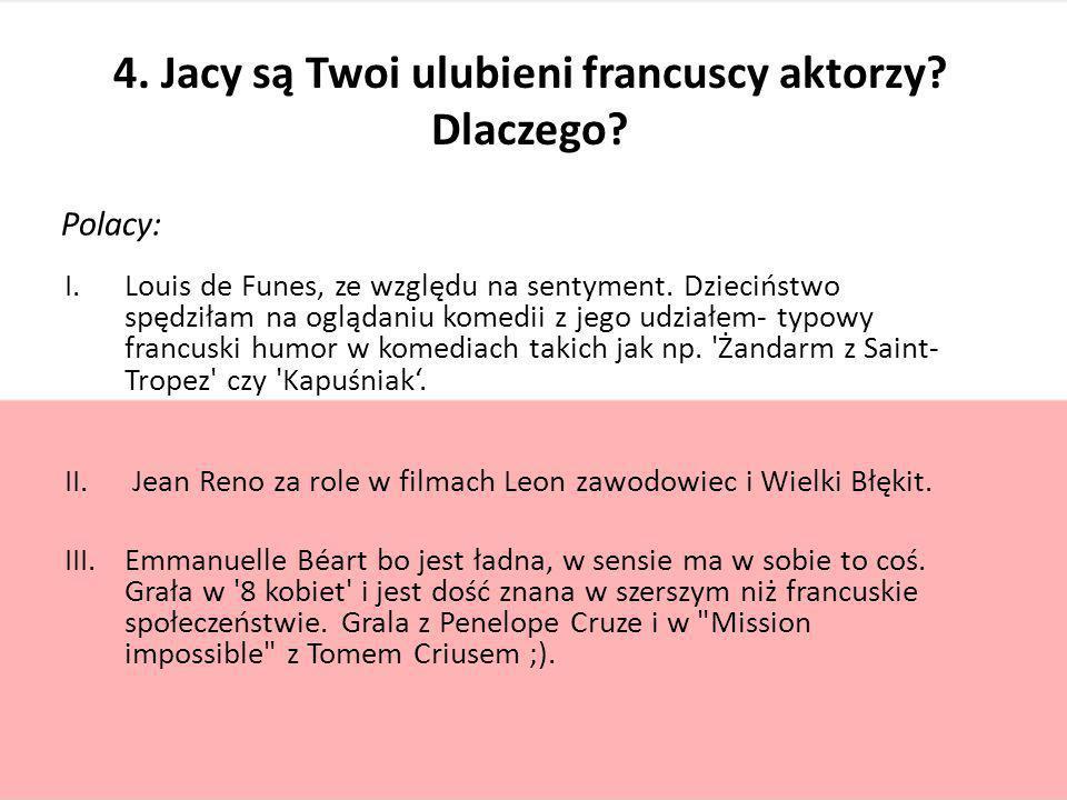 4. Jacy są Twoi ulubieni francuscy aktorzy? Dlaczego? Polacy: I.Louis de Funes, ze względu na sentyment. Dzieciństwo spędziłam na oglądaniu komedii z