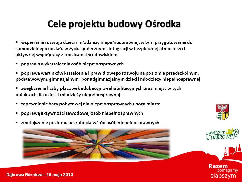 Dąbrowa Górnicza – 28 maja 2010 Cele projektu budowy Ośrodka wspieranie rozwoju dzieci i młodzieży niepełnosprawnej, w tym przygotowanie do samodzieln