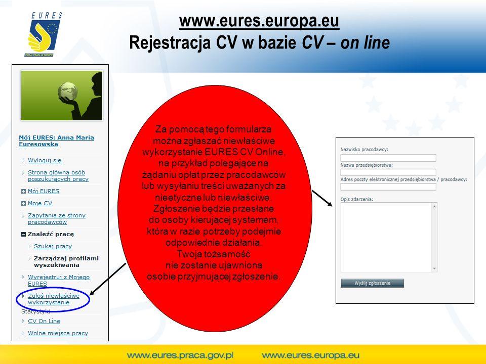 www.eures.europa.eu Rejestracja CV w bazie CV – on line Za pomocą tego formularza można zgłaszać niewłaściwe wykorzystanie EURES CV Online, na przykła