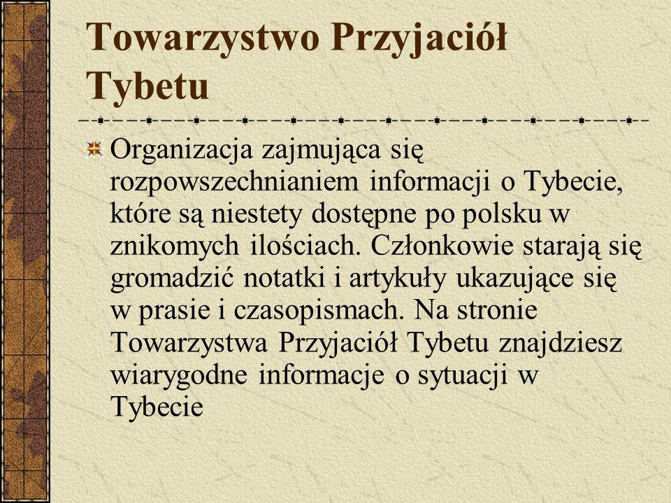 Towarzystwo Przyjaciół Tybetu Organizacja zajmująca się rozpowszechnianiem informacji o Tybecie, które są niestety dostępne po polsku w znikomych iloś