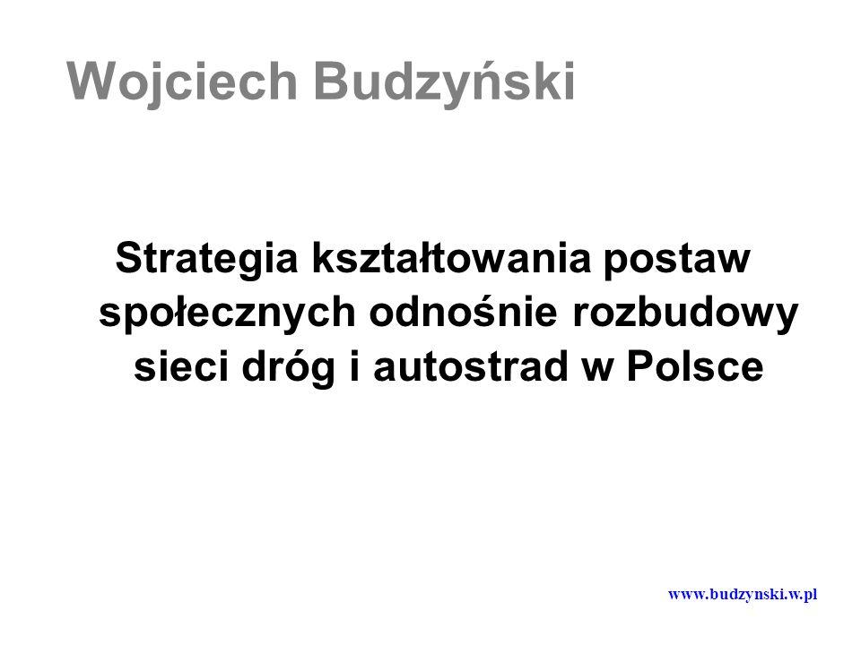 Wojciech Budzyński Strategia kształtowania postaw społecznych odnośnie rozbudowy sieci dróg i autostrad w Polsce www.budzynski.w.pl