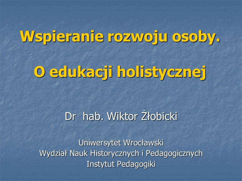 Wspieranie rozwoju osoby. O edukacji holistycznej Dr hab. Wiktor Żłobicki Uniwersytet Wrocławski Wydział Nauk Historycznych i Pedagogicznych Instytut
