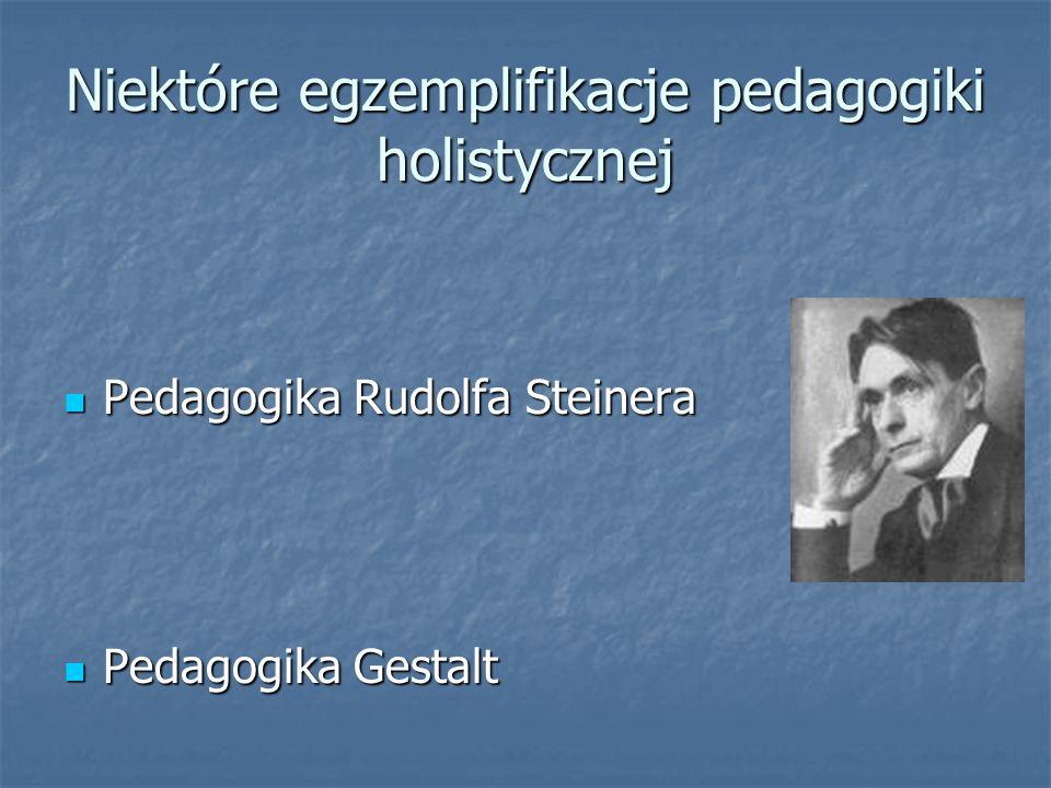 Niektóre egzemplifikacje pedagogiki holistycznej Pedagogika Rudolfa Steinera Pedagogika Rudolfa Steinera Pedagogika Gestalt Pedagogika Gestalt