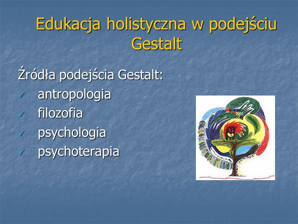 Edukacja holistyczna w podejściu Gestalt Źródła podejścia Gestalt: antropologia antropologia filozofia filozofia psychologia psychologia psychoterapia