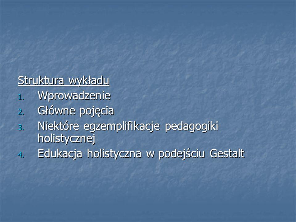 Struktura wykładu 1. Wprowadzenie 2. Główne pojęcia 3. Niektóre egzemplifikacje pedagogiki holistycznej 4. Edukacja holistyczna w podejściu Gestalt