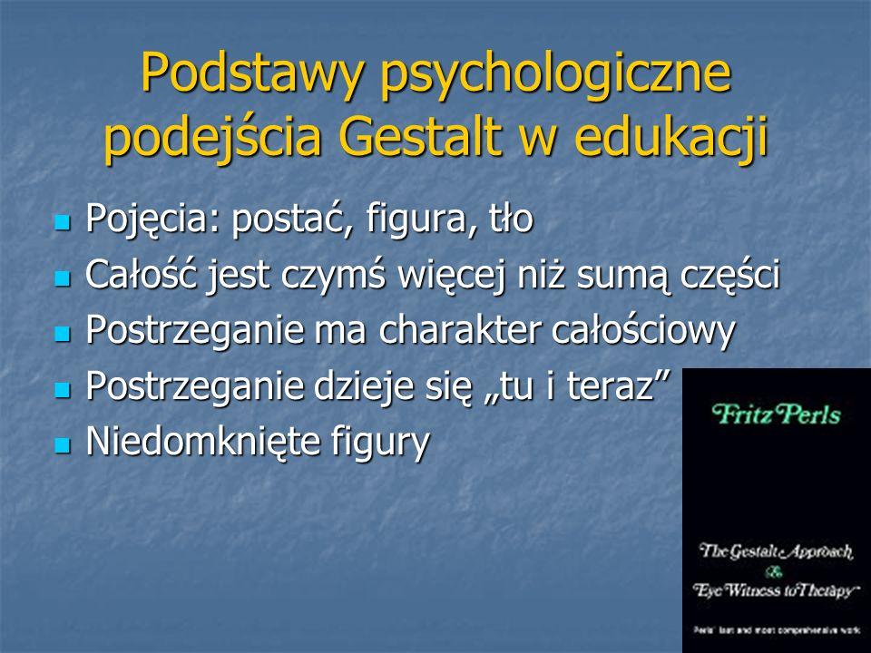Podstawy psychologiczne podejścia Gestalt w edukacji Pojęcia: postać, figura, tło Pojęcia: postać, figura, tło Całość jest czymś więcej niż sumą częśc