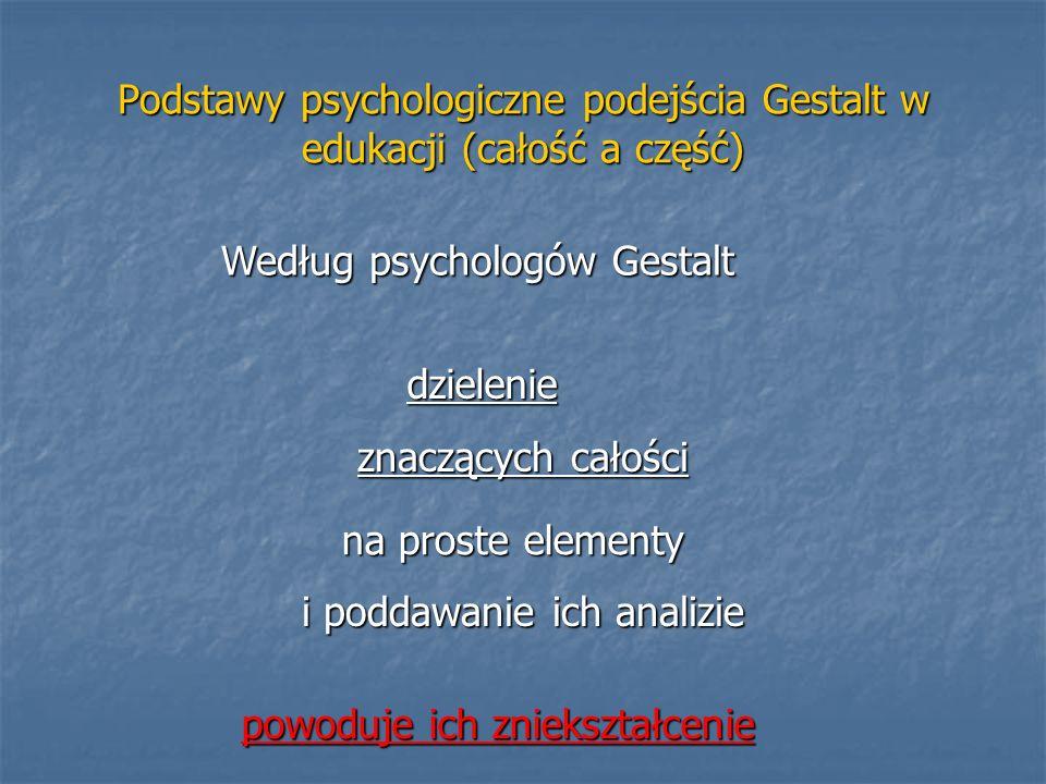 Podstawy psychologiczne podejścia Gestalt w edukacji (całość a część) znaczących całości i poddawanie ich analizie na proste elementy Według psycholog