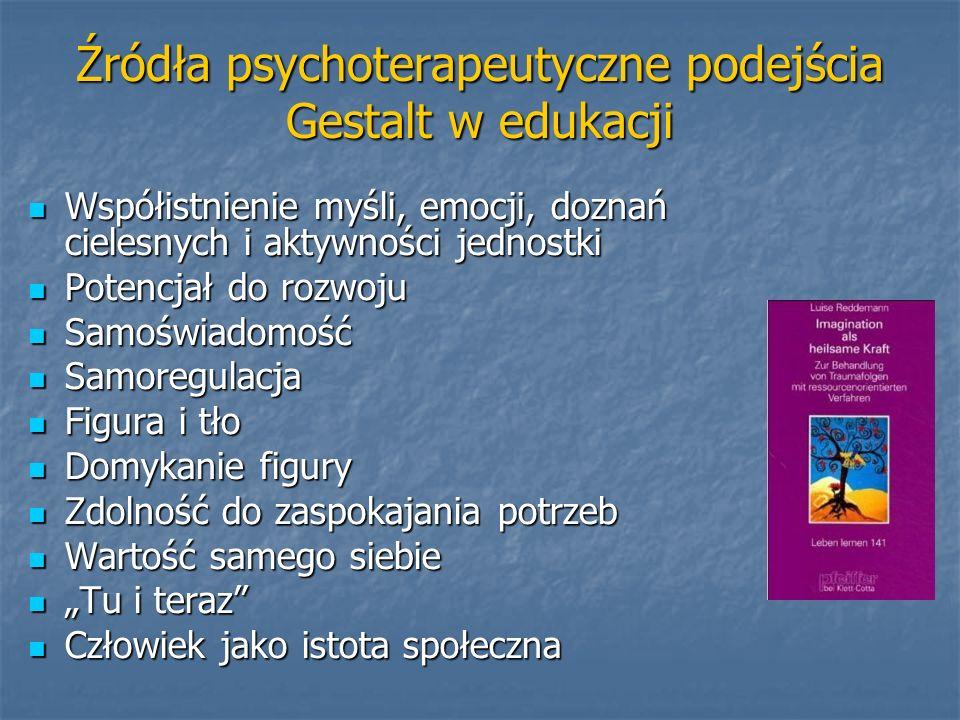 Źródła psychoterapeutyczne podejścia Gestalt w edukacji Współistnienie myśli, emocji, doznań cielesnych i aktywności jednostki Współistnienie myśli, e