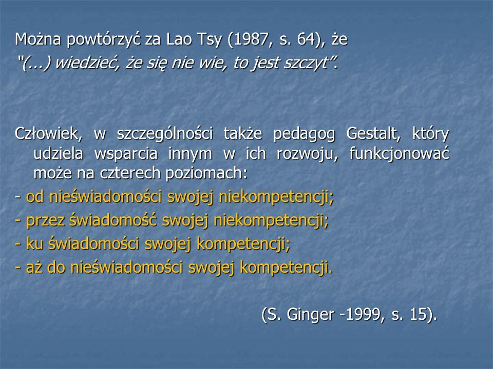 Można powtórzyć za Lao Tsy (1987, s. 64), że (...) wiedzieć, że się nie wie, to jest szczyt. Człowiek, w szczególności także pedagog Gestalt, który ud