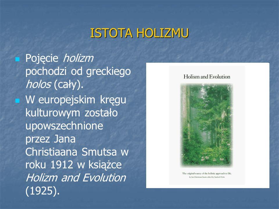 ISTOTA HOLIZMU Pojęcie holizm pochodzi od greckiego holos (cały). W europejskim kręgu kulturowym zostało upowszechnione przez Jana Christiaana Smutsa