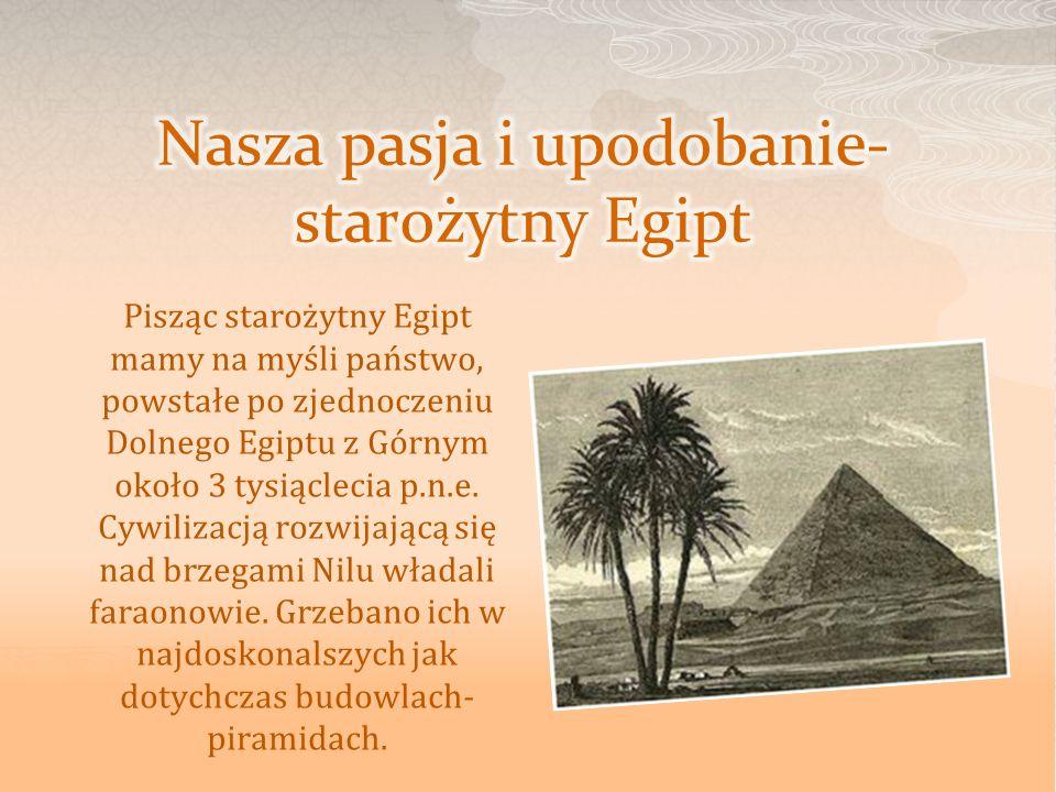 Pisząc starożytny Egipt mamy na myśli państwo, powstałe po zjednoczeniu Dolnego Egiptu z Górnym około 3 tysiąclecia p.n.e. Cywilizacją rozwijającą się