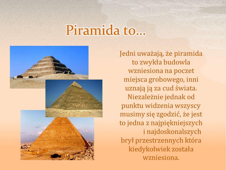Jedni uważają, że piramida to zwykła budowla wzniesiona na poczet miejsca grobowego, inni uznają ją za cud świata. Niezależnie jednak od punktu widzen