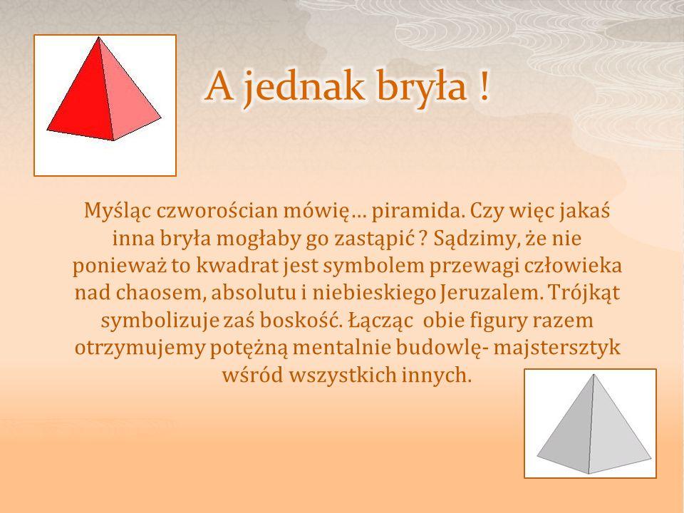 Myśląc czworościan mówię… piramida. Czy więc jakaś inna bryła mogłaby go zastąpić ? Sądzimy, że nie ponieważ to kwadrat jest symbolem przewagi człowie