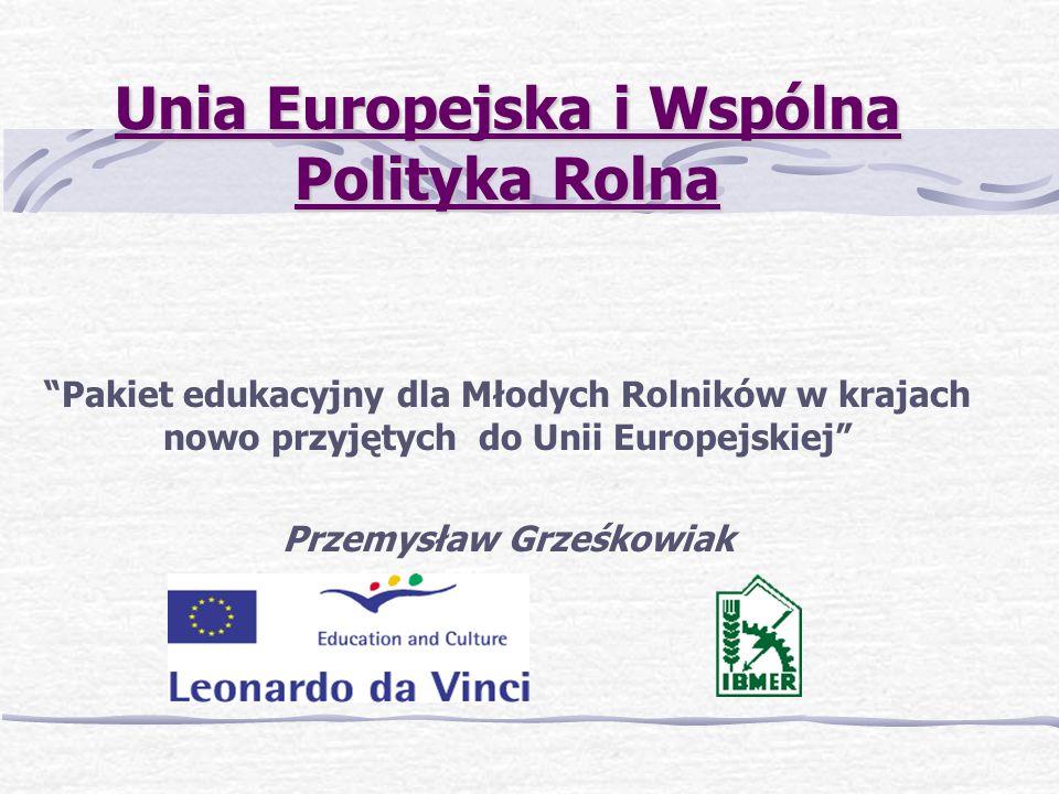 Unia Europejska i Wspólna Polityka Rolna Pakiet edukacyjny dla Młodych Rolników w krajach nowo przyjętych do Unii Europejskiej Przemysław Grześkowiak