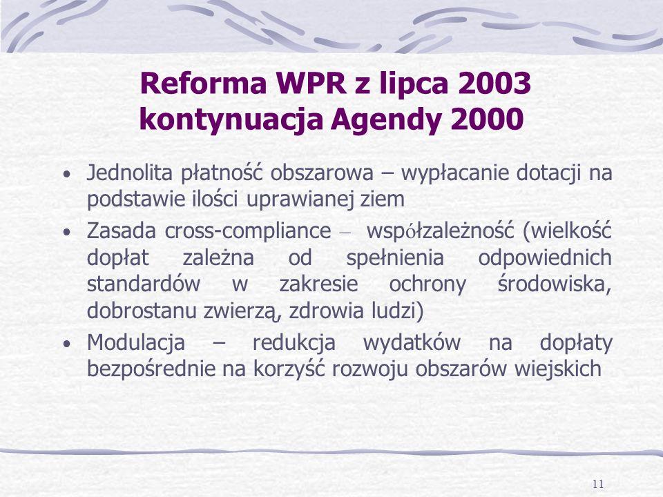 11 Reforma WPR z lipca 2003 kontynuacja Agendy 2000 Jednolita płatność obszarowa – wypłacanie dotacji na podstawie ilości uprawianej ziem Zasada cross-compliance – wsp ó łzależność (wielkość dopłat zależna od spełnienia odpowiednich standardów w zakresie ochrony środowiska, dobrostanu zwierzą, zdrowia ludzi) Modulacja – redukcja wydatków na dopłaty bezpośrednie na korzyść rozwoju obszarów wiejskich