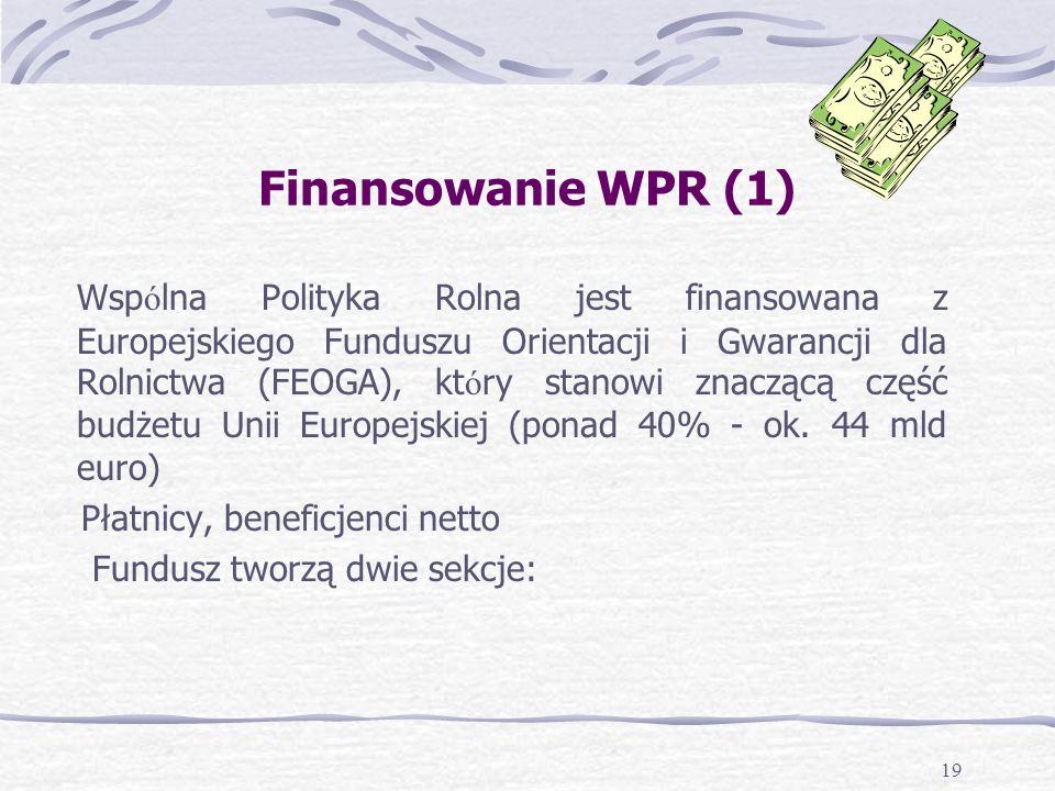 19 Finansowanie WPR (1) Wsp ó lna Polityka Rolna jest finansowana z Europejskiego Funduszu Orientacji i Gwarancji dla Rolnictwa (FEOGA), kt ó ry stanowi znaczącą część budżetu Unii Europejskiej (ponad 40% - ok.