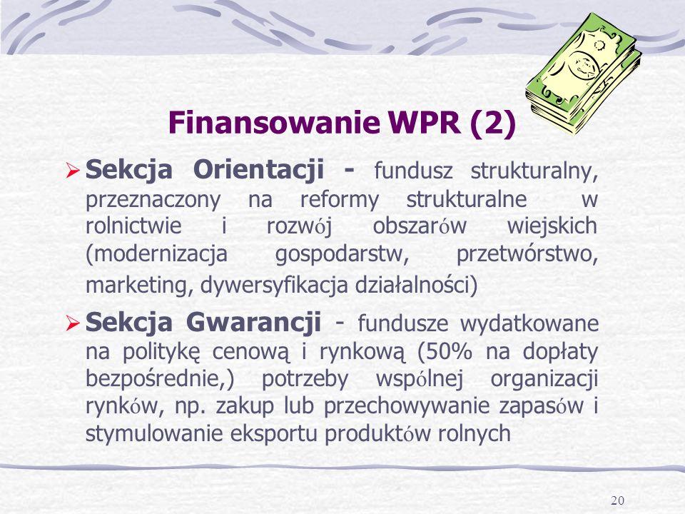20 Finansowanie WPR (2) Sekcja Orientacji - fundusz strukturalny, przeznaczony na reformy strukturalne w rolnictwie i rozw ó j obszar ó w wiejskich (modernizacja gospodarstw, przetwórstwo, marketing, dywersyfikacja działalności) Sekcja Gwarancji - fundusze wydatkowane na politykę cenową i rynkową (50% na dopłaty bezpośrednie,) potrzeby wsp ó lnej organizacji rynk ó w, np.