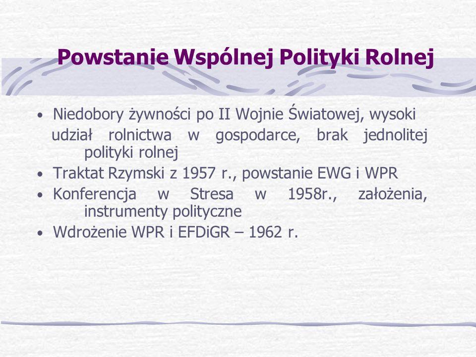 Powstanie Wspólnej Polityki Rolnej Niedobory żywności po II Wojnie Światowej, wysoki udział rolnictwa w gospodarce, brak jednolitej polityki rolnej Traktat Rzymski z 1957 r., powstanie EWG i WPR Konferencja w Stresa w 1958r., założenia, instrumenty polityczne Wdrożenie WPR i EFDiGR – 1962 r.