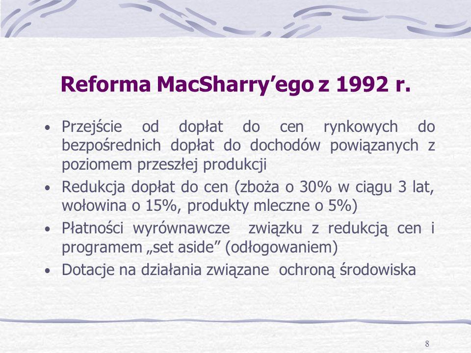 8 Przejście od dopłat do cen rynkowych do bezpośrednich dopłat do dochodów powiązanych z poziomem przeszłej produkcji Redukcja dopłat do cen (zboża o 30% w ciągu 3 lat, wołowina o 15%, produkty mleczne o 5%) Płatności wyrównawcze związku z redukcją cen i programem set aside (odłogowaniem) Dotacje na działania związane ochroną środowiska