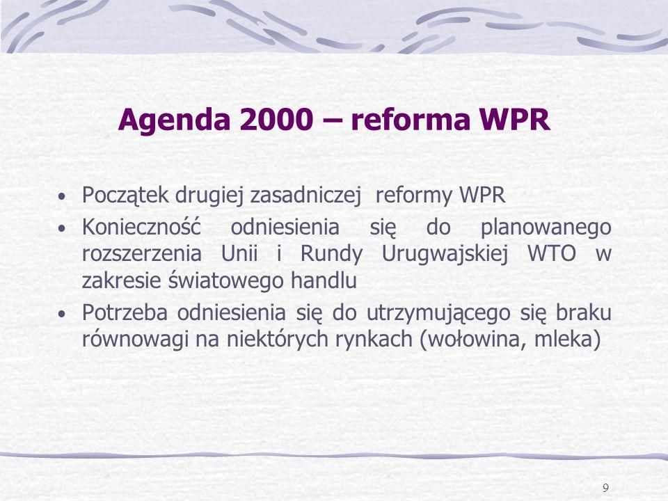 9 Agenda 2000 – reforma WPR Początek drugiej zasadniczej reformy WPR Konieczność odniesienia się do planowanego rozszerzenia Unii i Rundy Urugwajskiej WTO w zakresie światowego handlu Potrzeba odniesienia się do utrzymującego się braku równowagi na niektórych rynkach (wołowina, mleka)