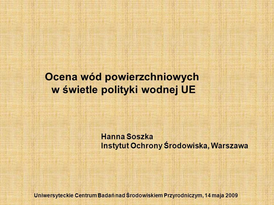 Ocena wód powierzchniowych w świetle polityki wodnej UE Hanna Soszka Instytut Ochrony Środowiska, Warszawa Uniwersyteckie Centrum Badań nad Środowiski