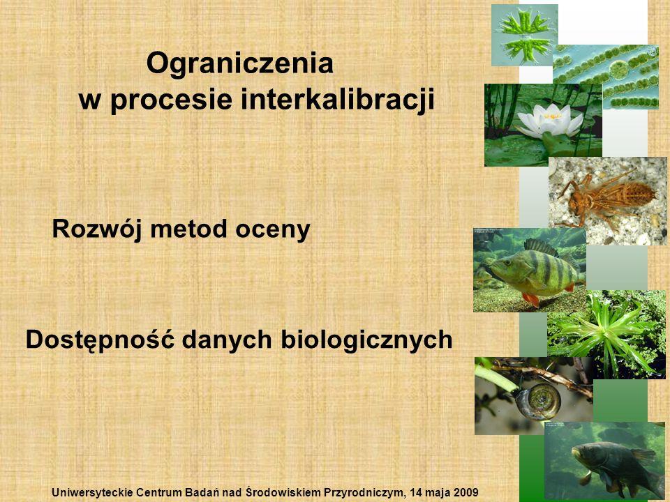 Ograniczenia w procesie interkalibracji Rozwój metod oceny Dostępność danych biologicznych Uniwersyteckie Centrum Badań nad Środowiskiem Przyrodniczym