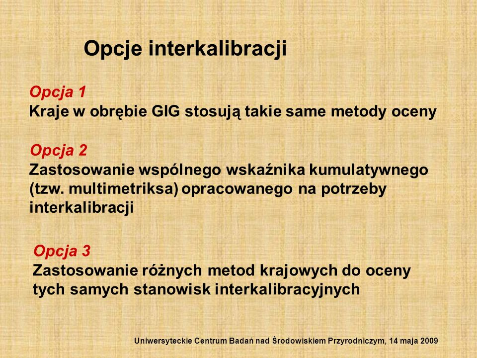 Opcje interkalibracji Opcja 1 Kraje w obrębie GIG stosują takie same metody oceny Opcja 2 Zastosowanie wspólnego wskaźnika kumulatywnego (tzw. multime