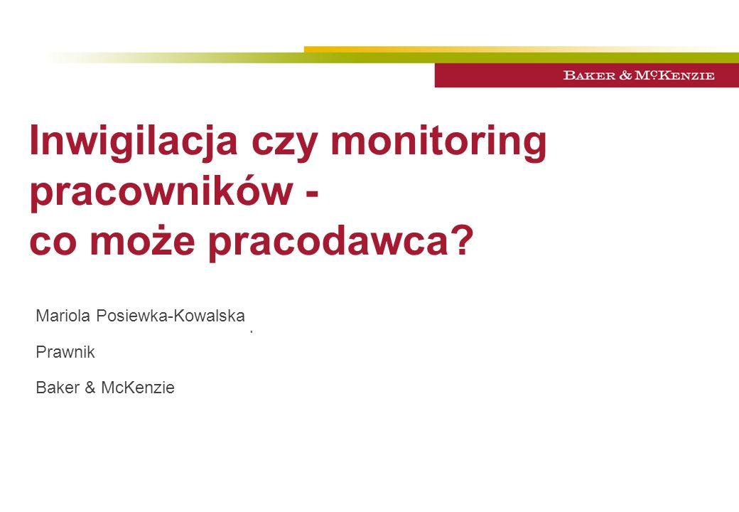 Inwigilacja czy monitoring pracowników - co może pracodawca?. Mariola Posiewka-Kowalska Prawnik Baker & McKenzie