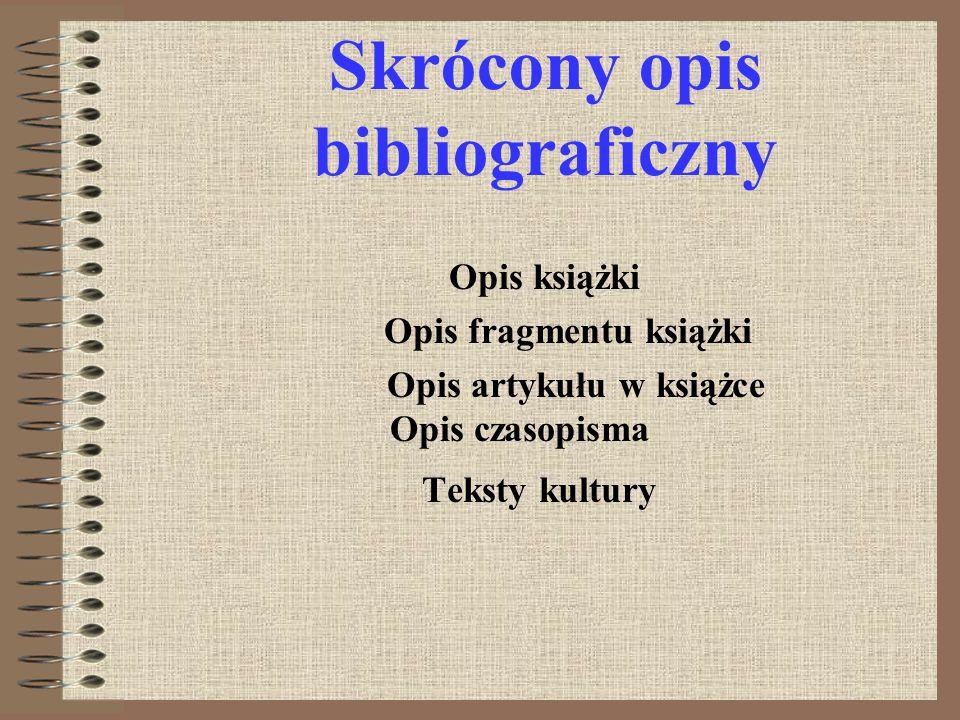 Skrócony opis bibliograficzny Opis książki Opis fragmentu książki Opis artykułu w książce Opis czasopisma Teksty kultury