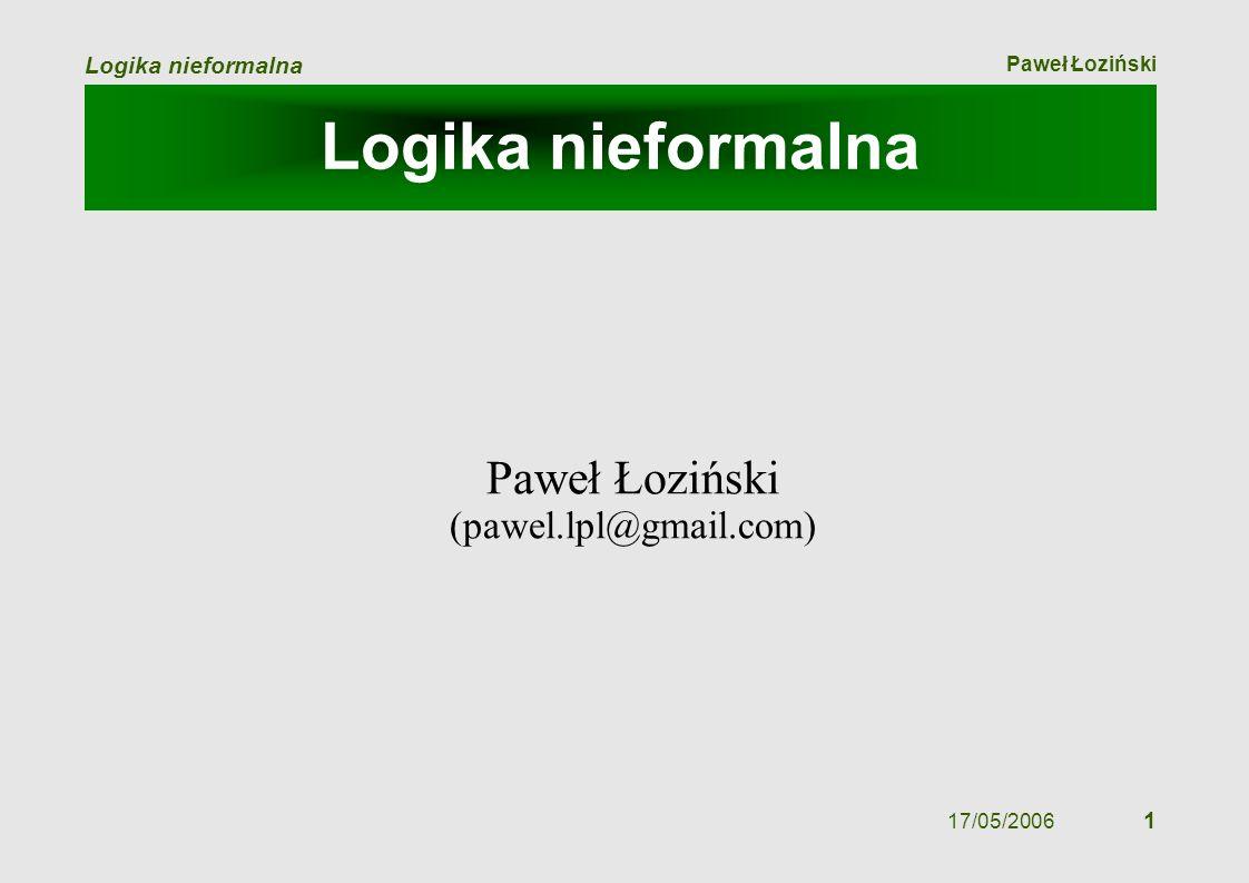 Paweł Łoziński Logika nieformalna 17/05/2006 1 Logika nieformalna Paweł Łoziński (pawel.lpl@gmail.com)