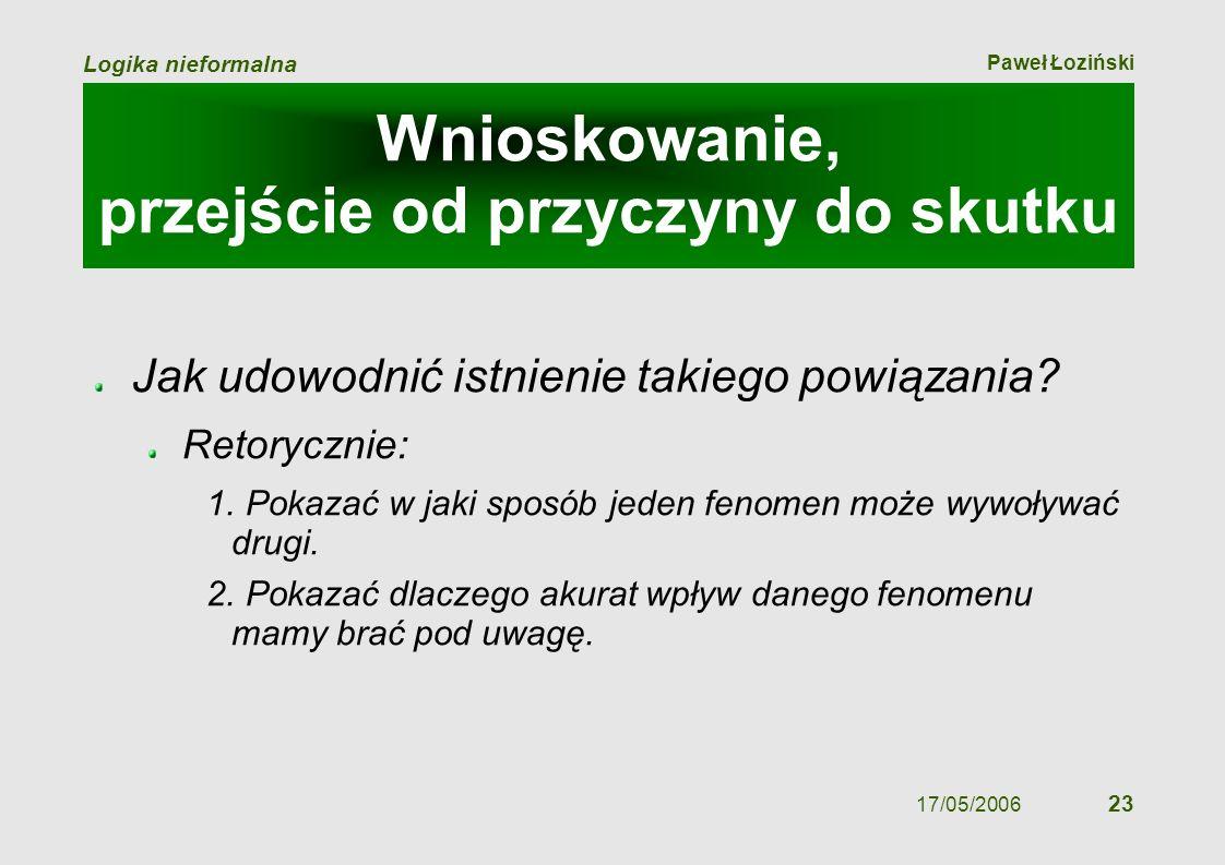 Paweł Łoziński Logika nieformalna 17/05/2006 23 Jak udowodnić istnienie takiego powiązania? Retorycznie: 1. Pokazać w jaki sposób jeden fenomen może w