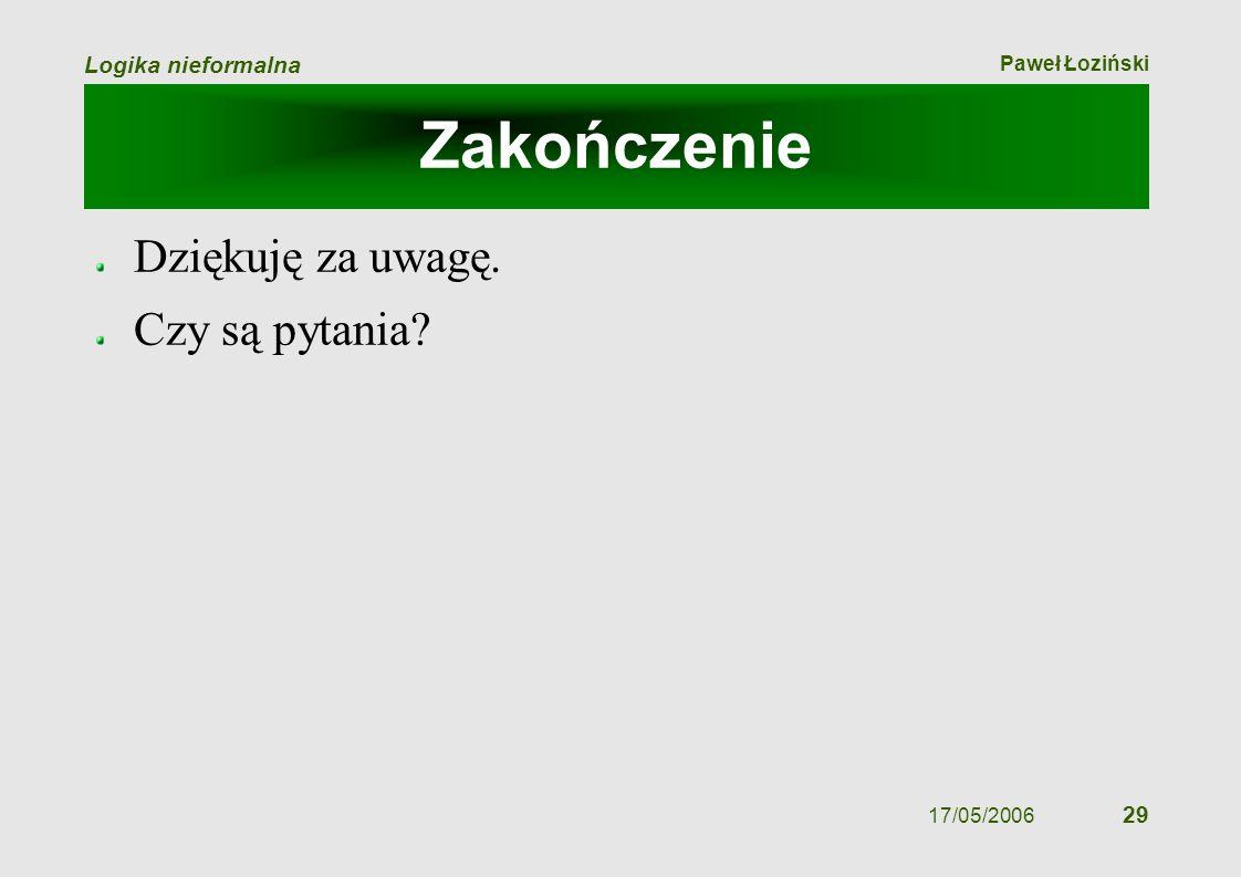Paweł Łoziński Logika nieformalna 17/05/2006 29 Zakończenie Dziękuję za uwagę. Czy są pytania?