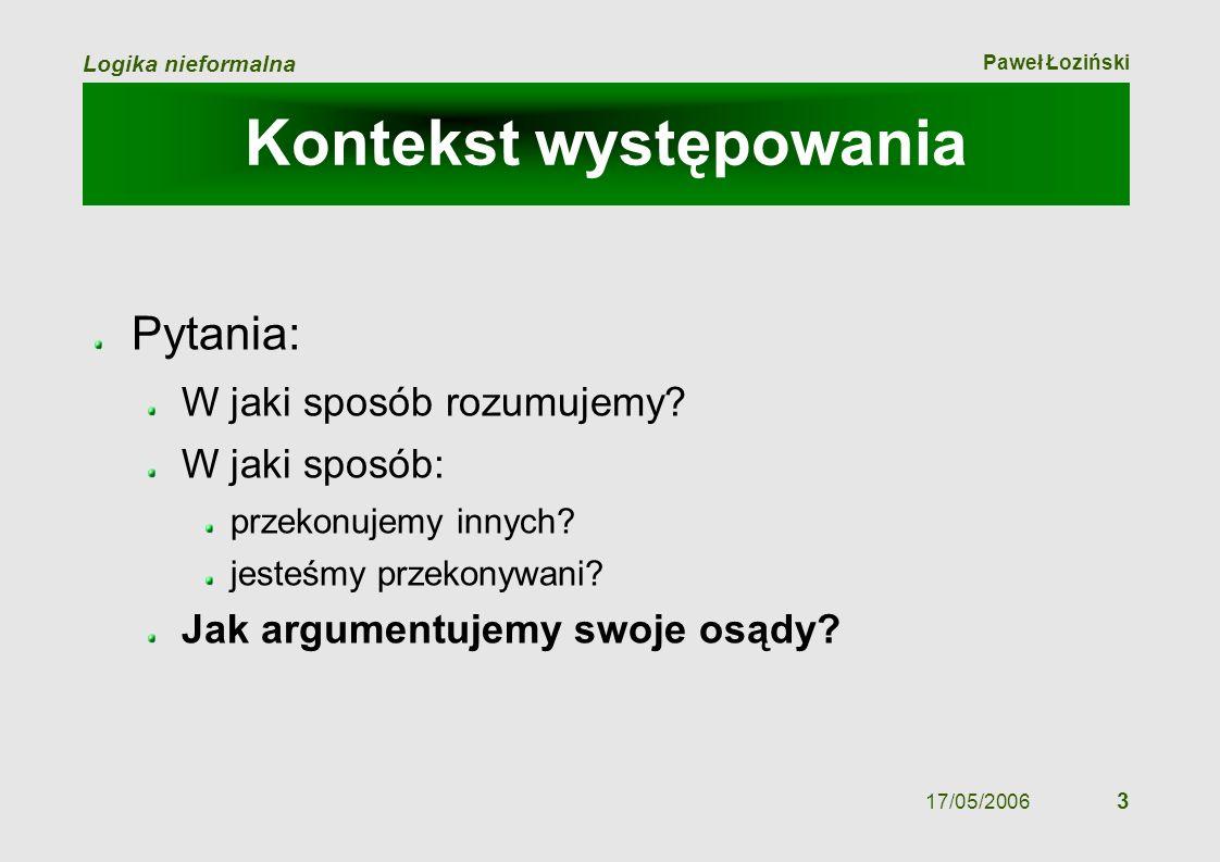 Paweł Łoziński Logika nieformalna 17/05/2006 3 Kontekst występowania Pytania: W jaki sposób rozumujemy? W jaki sposób: przekonujemy innych? jesteśmy p