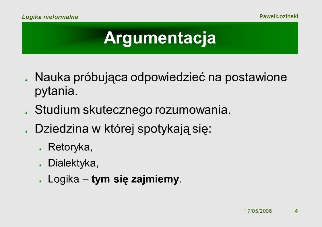 Paweł Łoziński Logika nieformalna 17/05/2006 4 Argumentacja Nauka próbująca odpowiedzieć na postawione pytania. Studium skutecznego rozumowania. Dzied